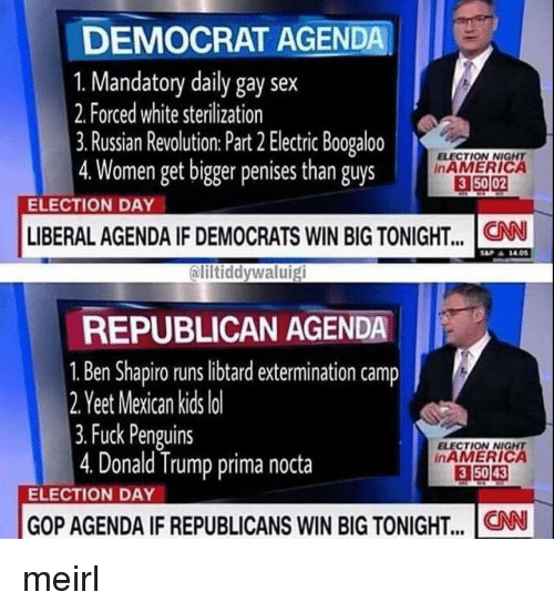 election day: DEMOCRAT AGENDA  1. Mandatory daily gay sex  2. Forced white sterilization  3. Russian Revolution: Part 2 Electric Boogaloo  4.Women get bigger penises than guys  ELECTION NIGNT  inAMERICA  3 50 02  ELECTION DAY  LIBERAL AGENDA IF DEMOCRATS WIN BIG TONIGHT... .CN  ali  iltiddywaluig  REPUBLICAN AGENDA  1. Ben Shapiro runs libtard extermination camp  2 Y  eet Mexican kids lo  3.Fuck Penguins  4. Donald Trump prima nocta  ELECTION NIGHT  inAMERICA  3 5043  ELECTION DAY  GOP AGENDA IF REPUBLICANS WIN BIG TONIGHT.. CN meirl