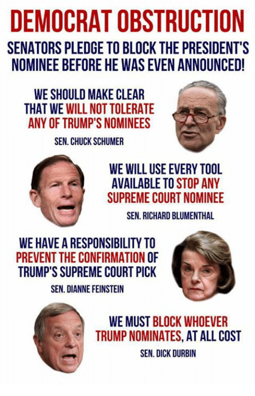 Memes, Supreme, and Supreme Court: DEMOCRAT OBSTRUCTION  SENATORS PLEDGE TO BLOCK THE PRESIDENT'S  NOMINEE BEFORE HE WAS EVEN ANNOUNCED!  WE SHOULD MAKE CLEAR  THAT WE WILL NOT TOLERATE  ANY OF TRUMP'S NOMINEES  SEN. CHUCK SCHUMER  WE WILL USE EVERY TOOL  AVAILABLE TO STOP ANY  SUPREME COURT NOMINEE  SEN. RICHARD BLUMENTHAL  WE HAVE A RESPONSIBILITY TO  PREVENT THE CONFIRMATION O  TRUMP'S SUPREME COURT PICK  SEN. DIANNE FEINSTEIN  WE MUST BLOCK WHOEVER  TRUMP NOMINATES, AT ALL COST  SEN. DICK DURBIN