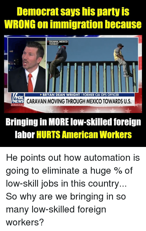 caravan: Democrat says his party iS  WRONG on immigration because  TUUANA, MEXICO  TUESDA  BRYAN DEAN WRIGHTI FORMER CIA OPS OFFICER  FOX  CARAVAN MOVING THROUGH MEXICO TOWARDS U.S.  channel  Bringing in MORE low-skilled foreign  labor HURTS American Workers He points out how automation is going to eliminate a huge % of low-skill jobs in this country... So why are we bringing in so many low-skilled foreign workers?