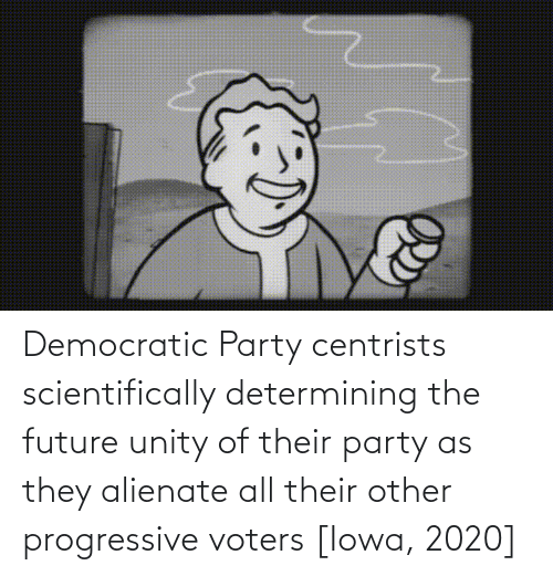 Democratic Party: Democratic Party centrists scientifically determining the future unity of their party as they alienate all their other progressive voters [Iowa, 2020]