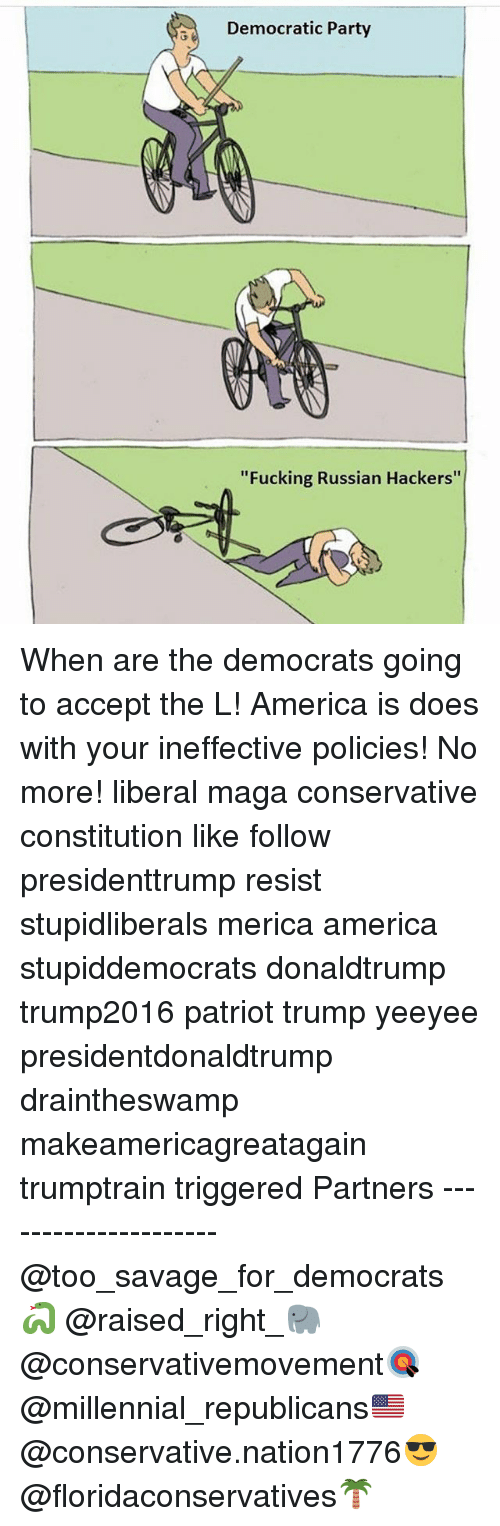 """America, Fucking, and Memes: Democratic Party  """"Fucking Russian Hackers"""" When are the democrats going to accept the L! America is does with your ineffective policies! No more! liberal maga conservative constitution like follow presidenttrump resist stupidliberals merica america stupiddemocrats donaldtrump trump2016 patriot trump yeeyee presidentdonaldtrump draintheswamp makeamericagreatagain trumptrain triggered Partners --------------------- @too_savage_for_democrats🐍 @raised_right_🐘 @conservativemovement🎯 @millennial_republicans🇺🇸 @conservative.nation1776😎 @floridaconservatives🌴"""