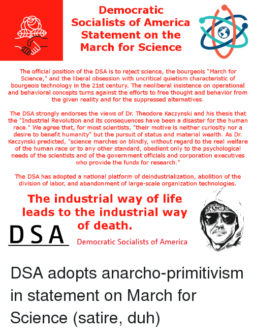 """Anarcho Primitivism: Democratic  Socialists of America  Statement on the  XC30  March for Science  The official position of the DSA is to reject science, the bourgeois """"March for  Science,"""" and the liberal obsession with uncritical quietism characteristic of  bourgeois technology in the 21st century. The neoliberal insistence on operational  and behavioral concepts turns against the efforts to free thought and behavior f  the given reality and for the suppressed alternatives  The DSA strongly endorses the views of Dr Theodore Kaczynski and his thesis that  the """"Industrial Revolution and its consequences have been a disaster for the human  race."""" We agree that, for most scientists, """"their motive is neither curiosity nor a  desire to benefit humanity"""" but the pursuit of status and material wealth. As Dr  Kaczynski predicted, 'science marches on blindly, without regard to the real welfare  of the human race or to any other standard, obedient only to the psychological  needs of the scientists and of the government officials and corporation executives  who provide the funds for research  The DSA has adopted a national platform of deindustrialization, abolition of the  division of labor, and abandonment of large-scale organization technologies  The industrial way of life  leads to the industrial way  of death  DSA  Democratic Socialists of America"""
