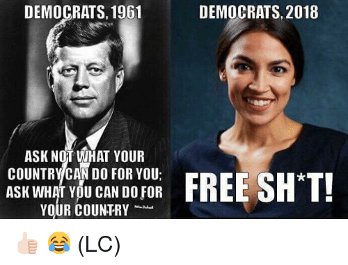 Memes, Free, and 🤖: DEMOCRATS, 1961  DEMOCRATS, 2018  ASK NOT WHAT YOUR  COUNTRY CAN DO FOR YOU:  ASK WHAT YOU CAN DO FOR  YOUR COUNTRY  FREE SH T! 👍🏻 😂 (LC)