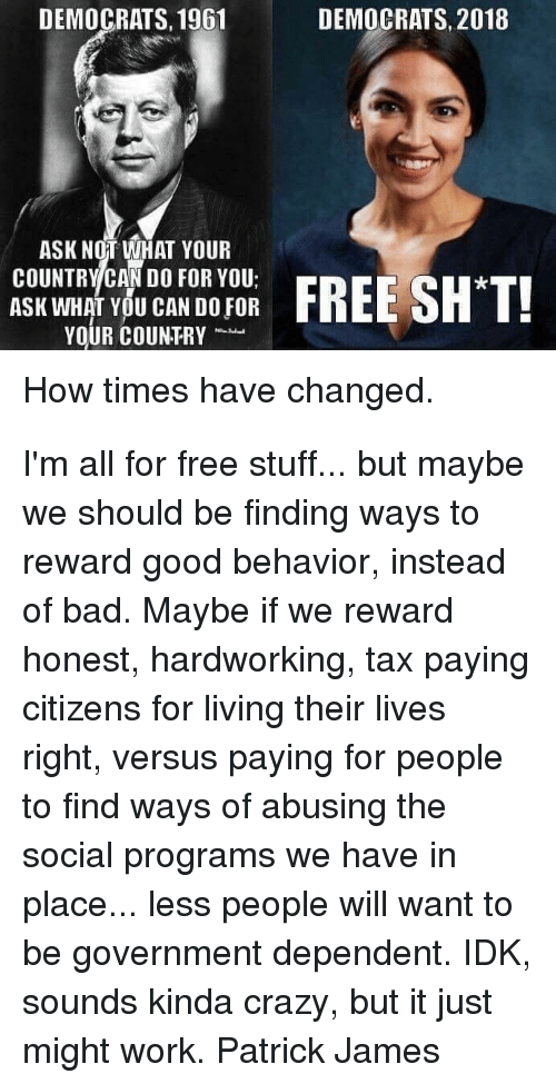 Free Stuff: DEMOCRATS, 1961  DEMOCRATS, 2018  ASK NOT WHAT YOUR  COUNTRY CAN DO FOR YOU;  ASK WHAT YOU CAN DO FOR  YOUR COUNTRY  How times have changed. I'm all for free stuff... but maybe we should be finding ways to reward good behavior, instead of bad. Maybe if we reward honest, hardworking, tax paying citizens for living their lives right, versus paying for people to find ways of abusing the social programs we have in place... less people will want to be government dependent. IDK, sounds kinda crazy, but it just might work. Patrick James