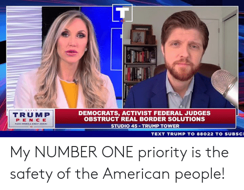 American People: DEMOCRATS, ACTIVIST FEDERAL JUDGES  OBSTRUCT REAL BORDER SOLUTIONS  STUDIO 45 TRUMP TOWER  TRUMP  PEN CE  TEXT TRUMP TO 88022 TO SUBsc My NUMBER ONE priority is the safety of the American people!