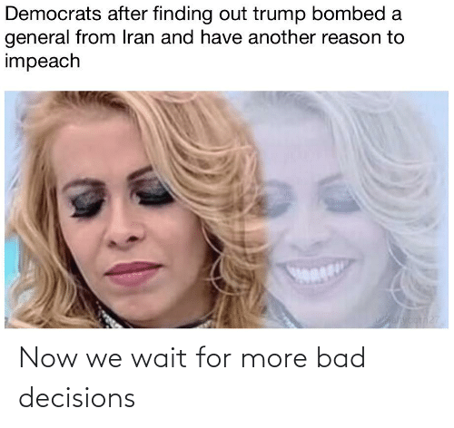 Bad Decisions: Democrats after finding out trump bombed a  general from Iran and have another reason to  impeach  Wahyoorn27 Now we wait for more bad decisions