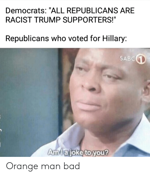 """Racist Trump: Democrats: """"ALL REPUBLICANS ARE  RACIST TRUMP SUPPORTERS!""""  Republicans who voted for Hillary:  SABC  Amlajoke to you? Orange man bad"""
