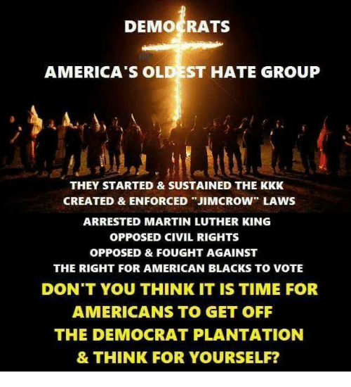 """Kkk, Martin, and Memes: DEMOCRATS  AMERICA'S OL  ST HATE GROUP  THEY STARTED & SUSTAINED THE KKK  CREATED & ENFORCED """"JIMCROW"""" LAWS  ARRESTED MARTIN LUTHER KING  OPPOSED CIVIL RIGHTS  OPPOSED & FOUGHT AGAINST  THE RIGHT FOR AMERICAN BLACKS TO VOTE  DON'T YOU THINK IT IS TIME FOR  AMERICANS TO GET OFF  THE DEMOCRAT PLANTATION  & THINK FOR YOURSELF?"""