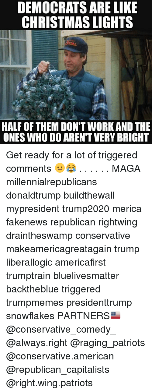 Christmas, Memes, and Patriotic: DEMOCRATS ARE LIKE  CHRISTMAS LIGHTS  HALF OF THEM DON'T WORK AND THE  ONES WHO DO AREN'T VERY BRIGHT Get ready for a lot of triggered comments 😐😂 . . . . . . MAGA millennialrepublicans donaldtrump buildthewall mypresident trump2020 merica fakenews republican rightwing draintheswamp conservative makeamericagreatagain trump liberallogic americafirst trumptrain bluelivesmatter backtheblue triggered trumpmemes presidenttrump snowflakes PARTNERS🇺🇸 @conservative_comedy_ @always.right @raging_patriots @conservative.american @republican_capitalists @right.wing.patriots