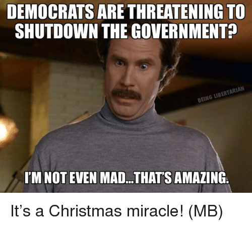Thats Amazing: DEMOCRATS ARE THREATENING TO  SHUTDOWN THE GOVERNMENT?  BEING LIBERTARIAN  I'M NOT EVEN MAD.. THAT'S AMAZING It's a Christmas miracle!  (MB)