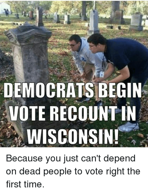 Voting Rights: DEMOCRATS BEGIN  VOTE RECOUNTIN  WISCONSIN! Because you just can't depend on dead people to vote right the first time.