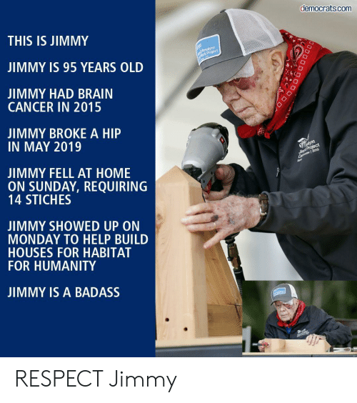 democrats: democrats.com  THIS IS JIMMY  Rosalynn  Mork Project  JIMMY IS 95 YEARS OLD  JIMMY HAD BRAIN  CANCER IN 2015  JIMMY BROKE A HIP  IN MAY 2019  alynn  Simpt Project  Ca 2019  JIMMY FELL AT HOME  ON SUNDAY, REQUIRING  14 STICHES  JIMMY SHOWED UP ON  MONDAY TO HELP BUILD  HOUSES FOR HABITAT  FOR HUMANITY  JIMMY IS A BADASS  DOD RESPECT Jimmy