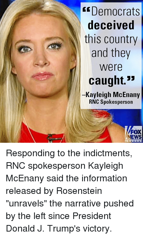 "Memes, News, and Information: Democrats  deceived  this country  and they  were  caught.  -Kayleigh McEnany  RNC Spokesperson  NEWS  han Responding to the indictments, RNC spokesperson Kayleigh McEnany said the information released by Rosenstein ""unravels"" the narrative pushed by the left since President Donald J. Trump's victory."