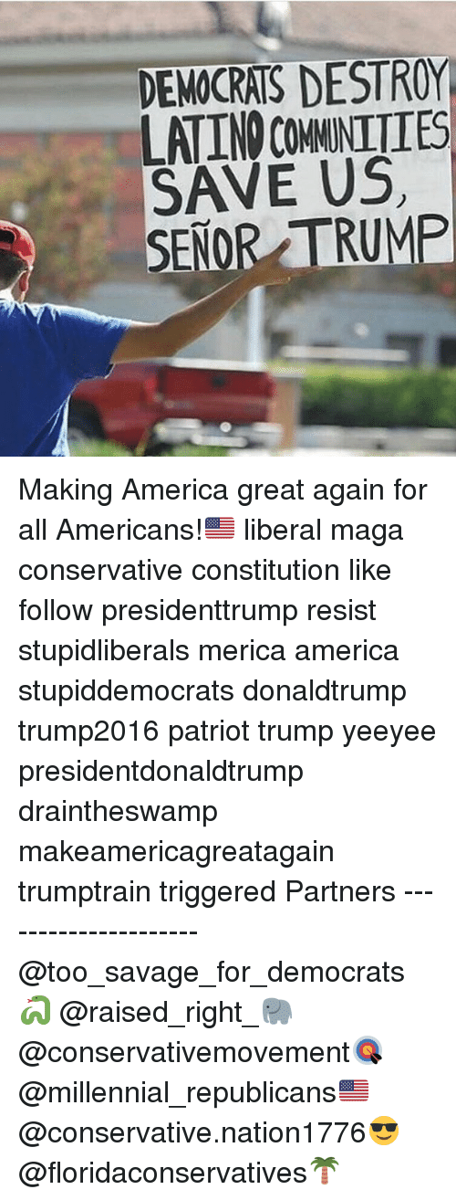 Making America Great Again: DEMOCRATS DESTROY  LATINO COMMNITIES  SAVE US  SENOR TRUMP Making America great again for all Americans!🇺🇸 liberal maga conservative constitution like follow presidenttrump resist stupidliberals merica america stupiddemocrats donaldtrump trump2016 patriot trump yeeyee presidentdonaldtrump draintheswamp makeamericagreatagain trumptrain triggered Partners --------------------- @too_savage_for_democrats🐍 @raised_right_🐘 @conservativemovement🎯 @millennial_republicans🇺🇸 @conservative.nation1776😎 @floridaconservatives🌴