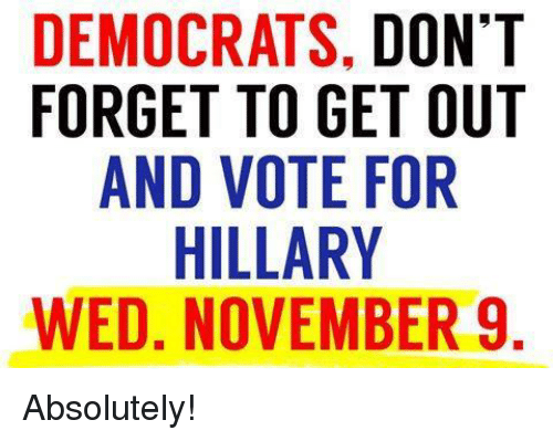 get-out-and-vote: DEMOCRATS, DONT  FORGET TO GET OUT  AND VOTE FOR  HILLARY  WED, NOVEMBER 9  TT  IU  NOR R  DTO E  ,EFYB  SGERM  TAE  AT 00LV  T LV  CTI  CEDHN  GN  MRA ED  DF w Absolutely!