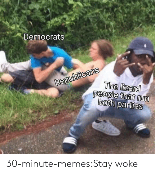 stay woke: Democrats  epublicans  RepuThe lizard  people that run  both parties 30-minute-memes:Stay woke