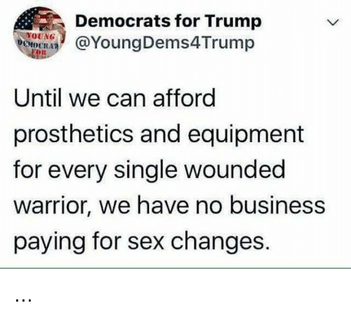 Memes, Sex, and Business: Democrats for Trump  YoungDems4Trump  OR  Until we can afford  prosthetics and equipment  for every single wounded  arrior, we have no business  paying for sex changes. ...