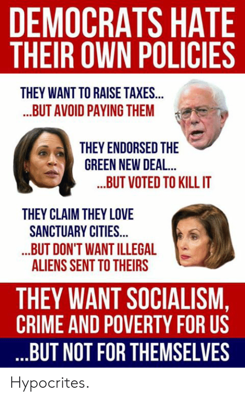 Illegal Aliens: DEMOCRATS HATE  THEIR OWN POLICIES  THEY WANT TO RAISE TAXES...  ..BUT AVOID PAYING THEM  THEY ENDORSED THE  GREEN NEW DEAL  ..BUT VOTED TO KILLIT  THEY CLAIM THEY LOVE  SANCTUARY CITIES...  .BUT DON'T WANT ILLEGAL  ALIENS SENT TO THEIRS  THEY WANT SOCIALISM,  CRIME AND POVERTY FOR US  BUT NOT FOR THEMSELVES Hypocrites.