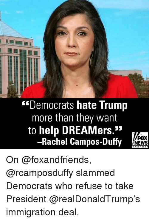 "Hate Trump: ""Democrats hate Trump  more than they want  to help DREAMers.""  -Rachel Campos-Duffy  FOX  NEWS On @foxandfriends, @rcamposduffy slammed Democrats who refuse to take President @realDonaldTrump's immigration deal."