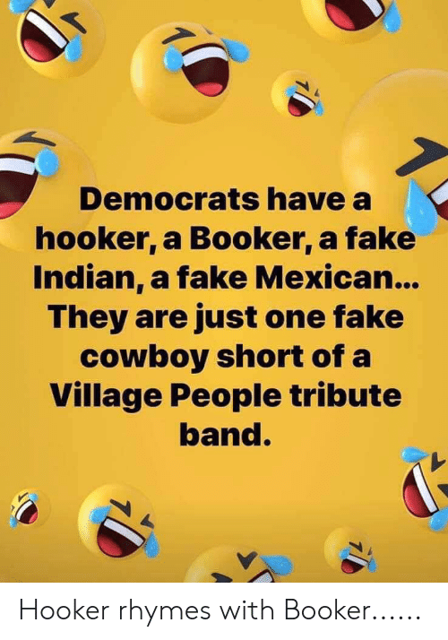 village people: Democrats have a  hooker, a Booker, a fake  Indian, a fake Mexican...  They are just one fake  cowboy short of a  Village People tribute  band. Hooker rhymes with Booker......