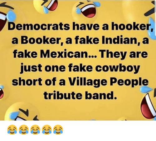 village people: Democrats have a hooker,  a Booker, a fake Indian, a  fake Mexican... They are  just one fake cowboy  short of a Village People  tribute band.  7L 😂😂😂😂😂
