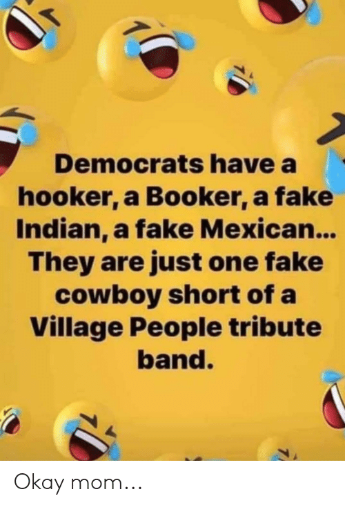 village people: Democrats have a  hooker, a Booker, a fake  Indian, a fake Mexican...  They are just one fake  cowboy short of a  Village People tribute  band. Okay mom...