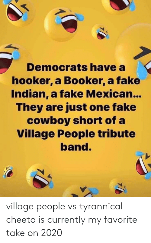 village people: Democrats have a  hooker, a Booker, a fake  Indian, a fake Mexica...  They are just one fake  cowboy short of a  Village People tribute  band. village people vs tyrannical cheeto is currently my favorite take on 2020