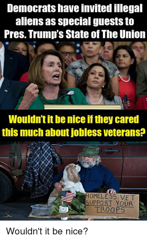 Memes, Aliens, and Nice: Democrats have invited illegal  aliens as special guests to  Pres. Trump's State of The Union  Wouldn't it be nice if they cared  this much about Jobless veterans:  HOMELE SS VET  SUPPORT YOUR  TROOPS Wouldn't it be nice?