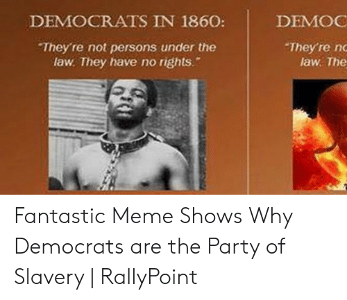 Rallypoint: DEMOCRATS IN 1860:  DEMOG  They're nd  law The  They're not persons under the  law. They have no rights. Fantastic Meme Shows Why Democrats are the Party of Slavery   RallyPoint