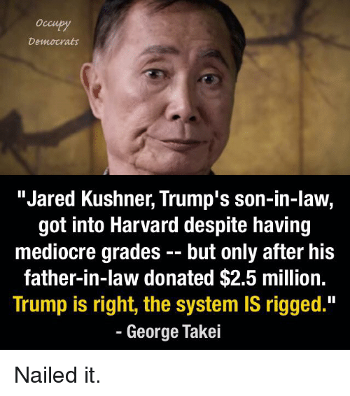 """Mediocre, Memes, and Harvard: Democrats  """"Jared Kushner, Trump's son-in-law,  got into Harvard despite having  mediocre grades but only after his  father-in-law donated $2.5 million.  Trump is right, the system IS rigged.""""  George Takei Nailed it."""