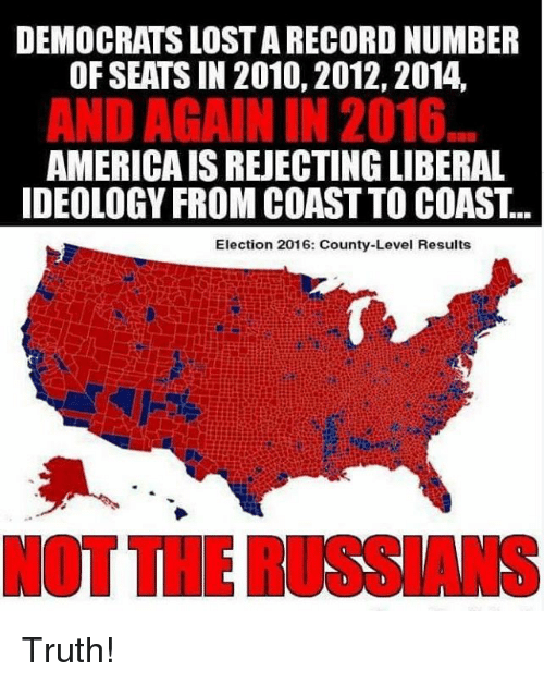 America, Memes, and Lost: DEMOCRATS LOST A RECORD NUMBER  OF SEATS IN 2010, 2012,2014,  AND AGAIN IN 2016  AMERICA IS REJECTING LIBERAL  DEOLOGY FROM COAST TO COAST...  Election 2016: County-Level Results  NOT THE RUSSIANS Truth!