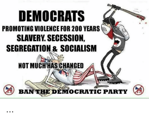 Bailey Jay, Memes, and Party: DEMOCRATS  PROMOTING VIOLENCE FOR 200 YEARS  SLAVERY. SECESSION,  SEGREGATION & SOCIALISM  NOT MUCHHAS CHANGED  BAN THE DEMOCRATIC PARTY ...