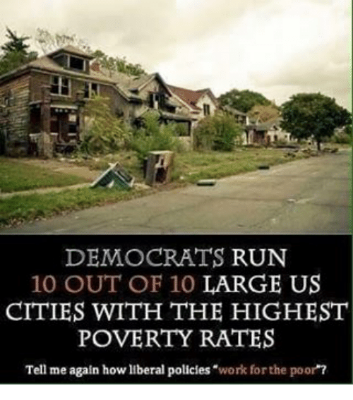 10 Out Of 10: DEMOCRATS  RUN  10 OUT OF 10 LARGE US  CITIES WITH THE HIGHEST  POVERTY RATES  Tell me again how liberal policies work for the poor