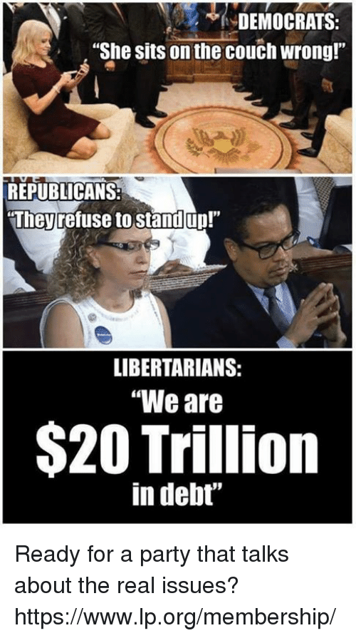 """Memes, Party, and Couch: DEMOCRATS  """"She sits on the couch wrong!""""  REPUBLICANS:  They refuse to stand up!""""  LIBERTARIANS:  """"We are  $20 Trillion  in debt' Ready for a party that talks about the real issues? https://www.lp.org/membership/"""
