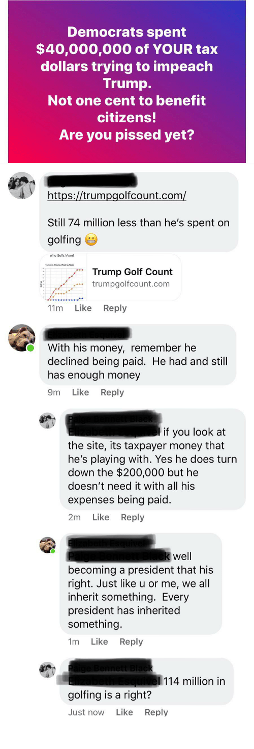 Golfing: Democrats spent  $40,000,000 of YOUR tax  dollars trying to impeach  Trump.  Not one cent to benefit  citizens!  Are you pissed yet?  https://trumpgolfcount.com/  Still 74 million less than he's spent on  golfing e  Who Golfs More?  Trume vs. Obama, Week by Week  Trump Golf Count  trumpgolfcount.com  Like  Reply  11m  With his money, remember he  declined being paid. He had and still  has enough money  Like Reply  9m  l if you look at  the site, its taxpayer money that  he's playing with. Yes he does turn  down the $200,000 but he  doesn't need it with all his  expenses being paid.  Like Reply  2m  k well  becoming a president that his  right. Just like u or me, we all  inherit something. Every  president has inherited  something.  Like Reply  1m  Paige Bennett Black  squivel 114 million in  golfing is a right?  Like  Reply  Just now Mental gymnastics