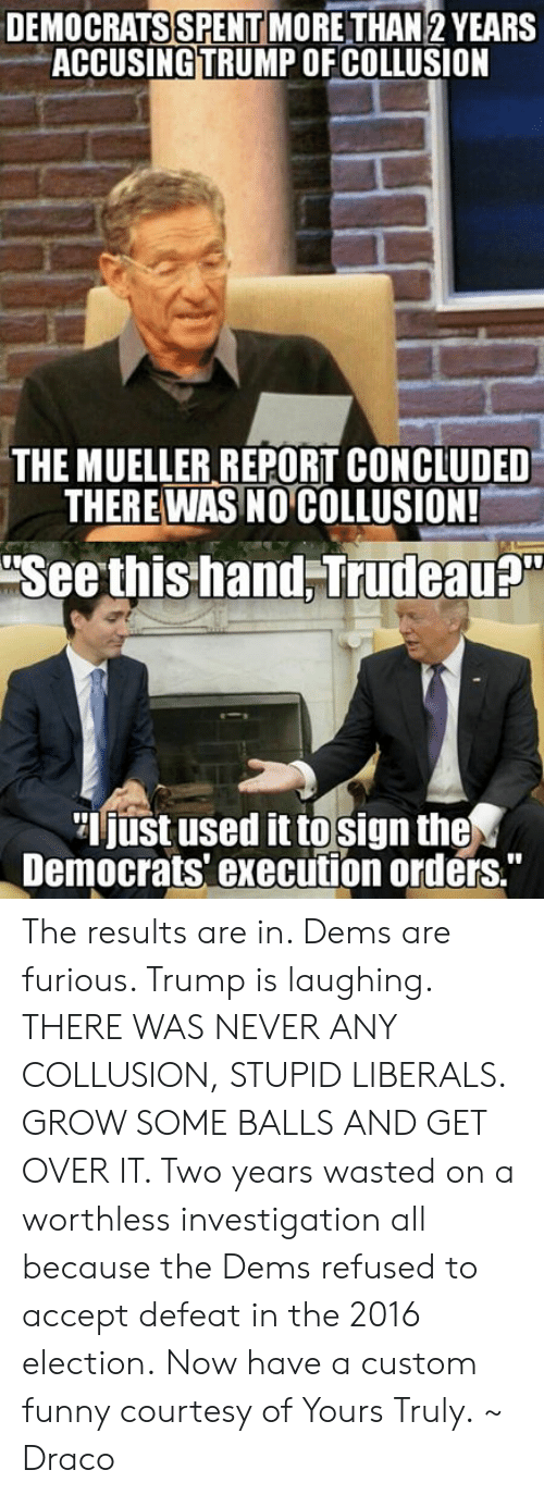 """Stupid Liberals: DEMOCRATS SPENT MORETHAN 2 YEARS  ACCUSINGTRUMP OF COLLUSION  THE MUELLER REPORT CONCLUDED  THERE WAS NO COLLUSION!  Seethis hand Trudeau  just used it to sign the  Democrats' execution orders."""" The results are in. Dems are furious. Trump is laughing. THERE WAS NEVER ANY COLLUSION, STUPID LIBERALS. GROW SOME BALLS AND GET OVER IT. Two years wasted on a worthless investigation all because the Dems refused to accept defeat in the 2016 election.  Now have a custom funny courtesy of Yours Truly.  ~ Draco"""