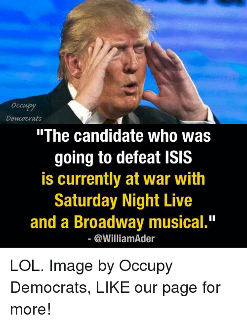 "broadway musical: Democrats  The Candidate Who Was  going to defeat ISIS  is currently at war with  Saturday Night Live  and a Broadway musical.""  @William der LOL.  Image by Occupy Democrats, LIKE our page for more!"