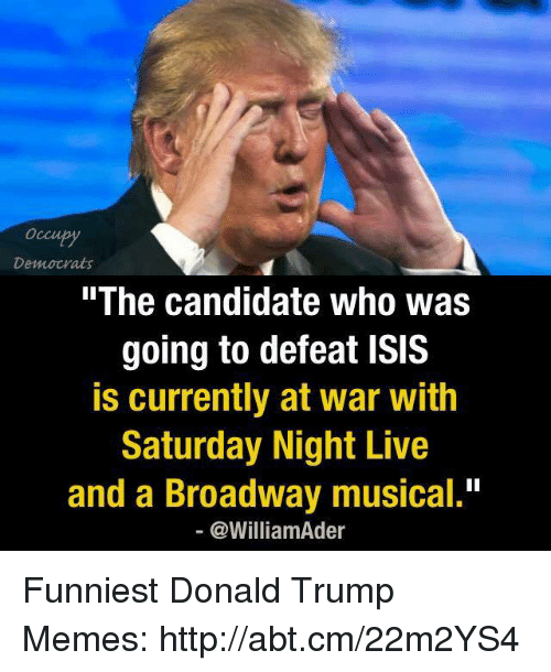 "broadway musical: Democrats  The Candidate Who Was  going to defeat ISIS  is currently at war with  Saturday Night Live  and a Broadway musical.""  @William der Funniest Donald Trump Memes: http://abt.cm/22m2YS4"