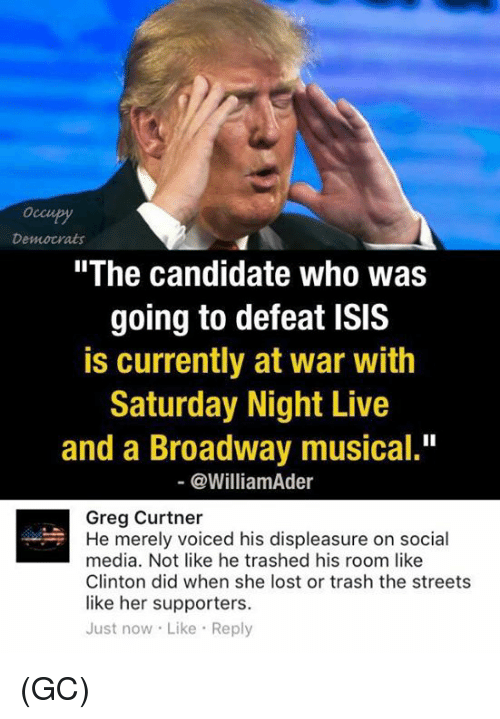 "broadway musical: Democrats  ""The candidate who was  going to defeat ISIS  is currently at war with  Saturday Night Live  and a Broadway musical.""  @William der  Greg Curtner  He merely voiced his displeasure on social  media. Not like he trashed his room like  Clinton did when she lost or trash the streets  like her supporters.  Just now Like Reply (GC)"