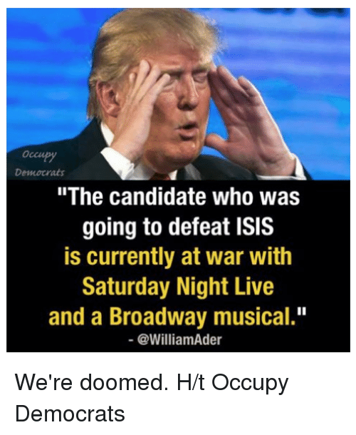 "were doomed: Democrats  ""The candidate who was  going to defeat ISIS  is currently at war with  Saturday Night Live  and a Broadway musical.""  @William Ader We're doomed.   H/t Occupy Democrats"
