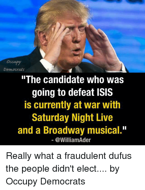 "broadway musical: Democrats  The Candidate Who Was  going to defeat ISIS  is currently at war with  Saturday Night Live  and a Broadway musical.""  @William der Really what a fraudulent dufus the people didn't elect....  by Occupy Democrats"