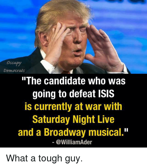 "broadway musical: Democrats  The Candidate Who Was  going to defeat ISIS  is currently at war with  Saturday Night Live  and a Broadway musical.""  @William der What a tough guy."
