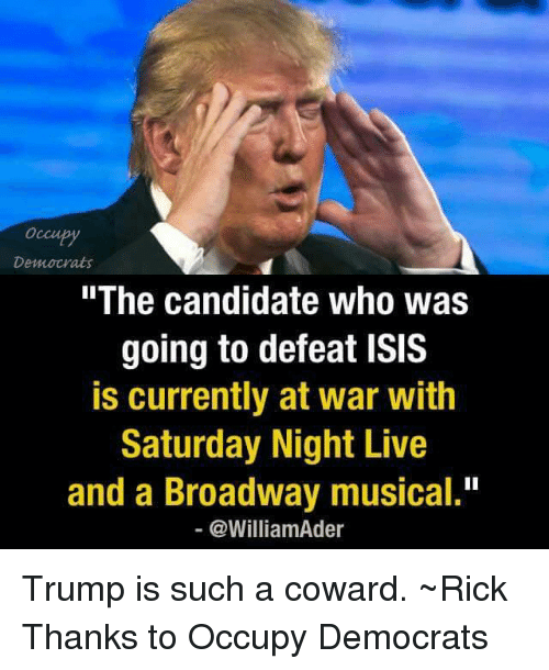 "broadway musical: Democrats  ""The candidate who was  going to defeat ISIS  is currently at war with  Saturday Night Live  and a Broadway musical.""  @WilliamAder Trump is such a coward. ~Rick  Thanks to Occupy Democrats"
