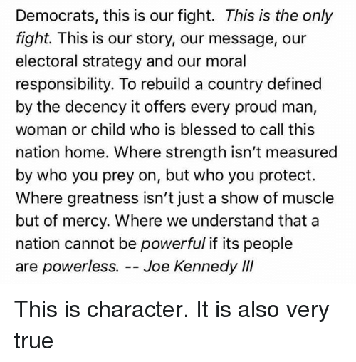 Blessed, True, and Home: Democrats, this is our fight. This is the only  fight. This is our story, our message, our  electoral strategy and our moral  responsibility. To rebuild a country defined  by the decency it offers every proud man,  woman or child who is blessed to call this  nation home. Where strength isn't measured  by who you prey on, but who you protect.  Where greatness isn't just a show of muscle  but of mercy. Where we understand that a  nation cannot be powerful if its people  are powerless.--Joe Kennedy III This is character. It is also very true