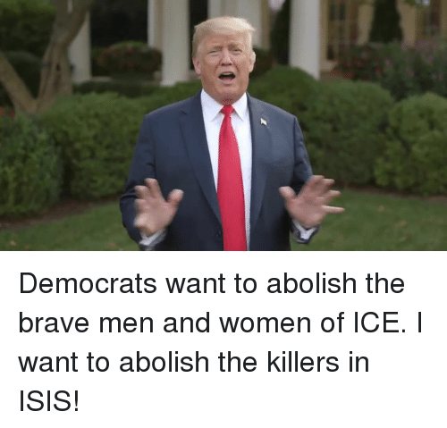 the killers: Democrats want to abolish the brave men and women of ICE. I want to abolish the killers in ISIS!
