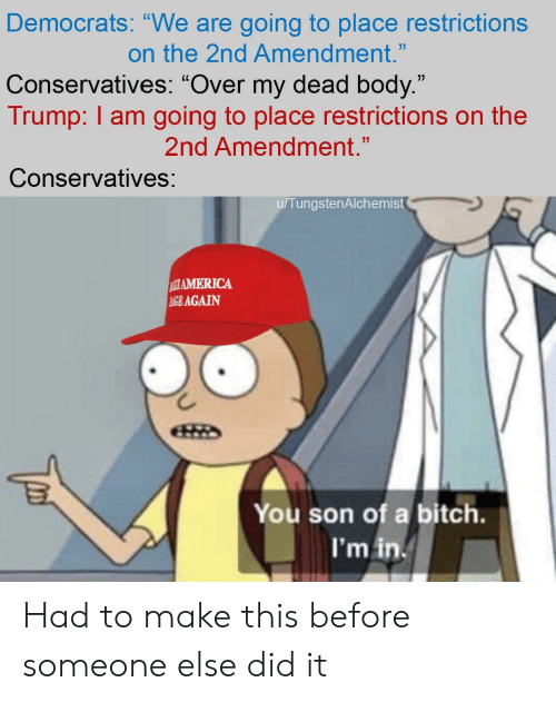 "Trump, Libertarian, and 2nd Amendment: Democrats: ""We are going to place restrictions  on the 2nd Amendment.""  Conservatives: ""Over my dead body.""  Trump: I am going to place restrictions on the  2nd Amendment.""  Conservatives:  u/TungstenAlchemist  RAMERICA  AGE AGAIN  You son of a bitch.  I'm in Had to make this before someone else did it"