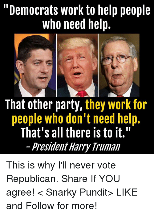 "pundits: ""Democrats work to help people  who need help.  That other party,  they work for  people who don't need help.  That's all there is to it.""  President Harry Truman This is why I'll never vote Republican.  Share If YOU agree! < Snarky Pundit> LIKE and Follow for more!"