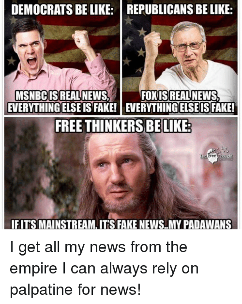 Be Like, Empire, and Fake: DEMOCRATSBE LIKE: REPUBLICANS BE LIKE:  MSNBC IS REAL NEWS  IS REAL NEWS,  FREE THINKERS BE LIKE  IF ITS MAINSTREAM, ITS FAKE NEWS.MY PADAWANS I get all my news from the empire I can always rely on palpatine for news!