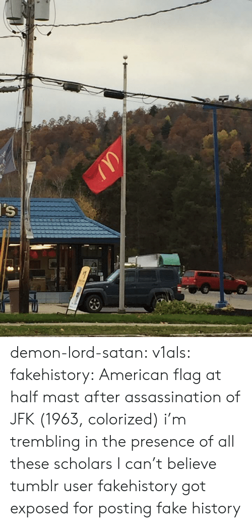 jfk: demon-lord-satan:  v1als:  fakehistory: American flag at half mast after assassination of JFK (1963, colorized) i'm trembling in the presence of all these scholars   I can't believe tumblr user fakehistory got exposed for posting fake history