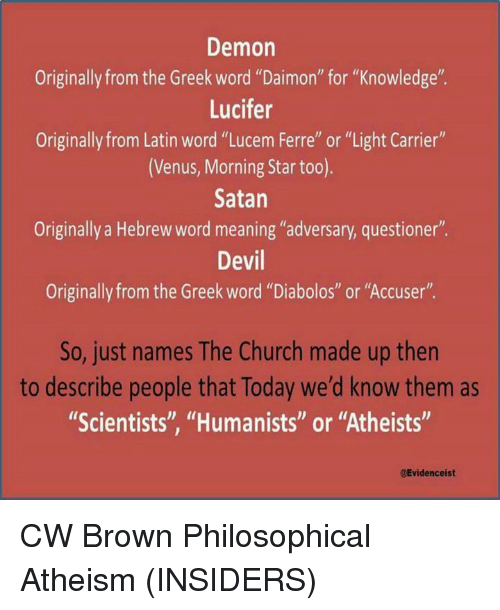 """Philosophically: Demon  Originally from the Greek word """"Daimon"""" for """"Knowledge"""".  Lucifer  Originally from Latin word """"Lucem Ferre"""" or """"Light Carrier""""  (Venus, Morning Star too).  Satan  Originally a Hebrew word meaning """"adversary, questioner""""  Devil  Originally from the Greek word """"Diabolos"""" or """"Accuser"""".  So, just names The Church made up then  to describe people that Today we'd know them as  """"Scientists"""", """"Humanists"""" or """"Atheists""""  gEvidenceist CW Brown   Philosophical Atheism (INSIDERS)"""